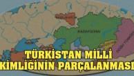 TÜRKİSTAN'DA TÜRK MİLLİ KİMLİĞİNİN PARÇALANMASI